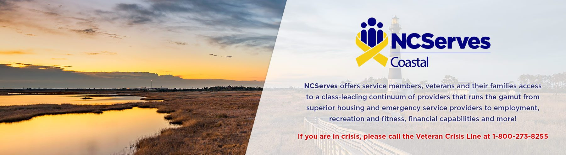 If you are in crisis, please call the Veteran Crisis Line at 1-800-272-8255. NCServes - Coastal offers service members, veterans and their families access to a class-leading continuum of providers that runs the gamut from superior housing and emergency service providers to employment, recreation and fitness, financial capabilities and more!